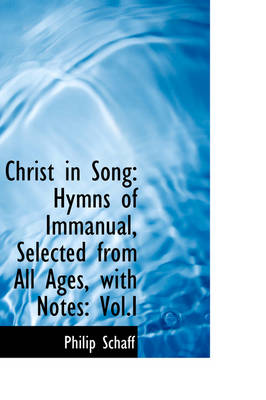 Christ in Song Hymns of Immanual, Selected from All Ages, with Notes, Vol.I by Dr Philip Schaff