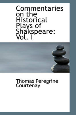 Commentaries on the Historical Plays of Shakspeare Vol. I by Thomas Peregrine Courtenay