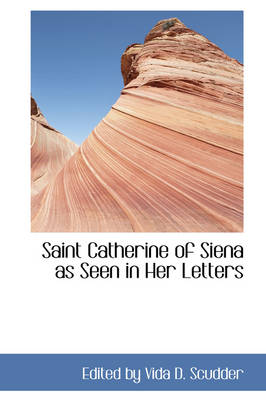 Saint Catherine of Siena as Seen in Her Letters by Edited By Vida D Scudder