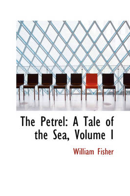 The Petrel A Tale of the Sea, Volume I by Professor and Director Idce William (Clark University) Fisher