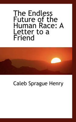The Endless Future of the Human Race A Letter to a Friend by Coleb Sprague Henry, Caleb Sprague Henry