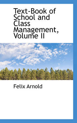 Text-Book of School and Class Management, Volume II by Felix Arnold