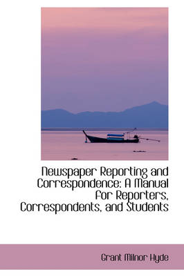 Newspaper Reporting and Correspondence A Manual for Reporters, Correspondents, and Students by Grant Milnor Hyde
