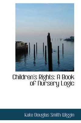 Children's Rights A Book of Nursery Logic by Kate Douglas Smith Wiggin