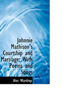 Johnnie Mathison's Courtship and Marriage With Poems and Songs by Alex Wardrop