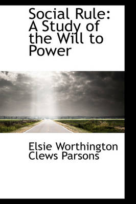 Social Rule A Study of the Will to Power by Elsie Worthington Clews Parsons