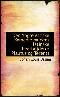 Den Yngre Attiske Komedie Og Dens Latinske Bearbejdere Plautus Og Terents by Johan Louis Ussing