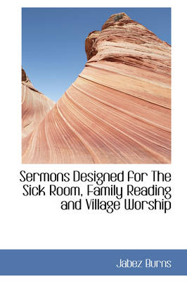 Sermons Designed for the Sick Room, Family Reading and Village Worship by Jabez Burns