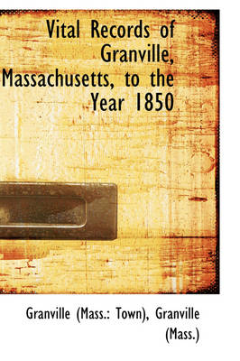 Vital Records of Granville, Massachusetts, to the Year 1850 by Granville (Mass ) Gran (Mass Town)