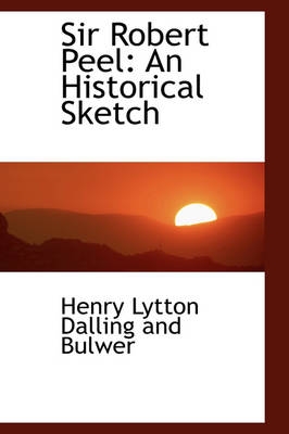 Sir Robert Peel An Historical Sketch by Henry Lytton Dalling and Bulwer