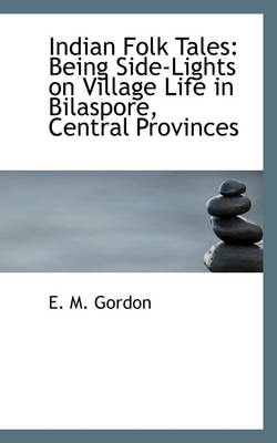 Indian Folk Tales Being Side-Lights on Village Life in Bilaspore, Central Provinces by E M Gordon