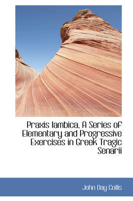 Praxis Iambica, a Series of Elementary and Progressive Exercises in Greek Tragic Senarii by John Day Collis