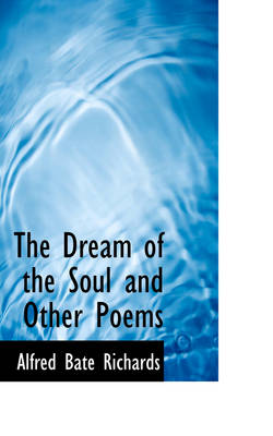 The Dream of the Soul and Other Poems by Alfred Bate Richards