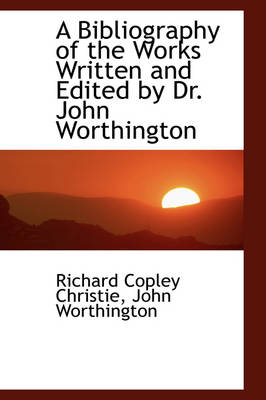 A Bibliography of the Works Written and Edited by Dr. John Worthington by Richard Copley Christie