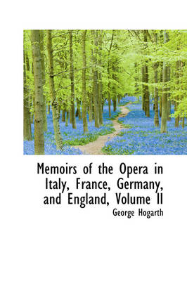 Memoirs of the Opera in Italy, France, Germany, and England, Volume II by George Hogarth
