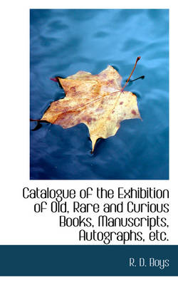 Catalogue of the Exhibition of Old, Rare and Curious Books, Manuscripts, Autographs, Etc. by R D Boys