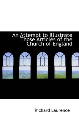 An Attempt to Illustrate Those Articles of the Church of England by Richard Laurence