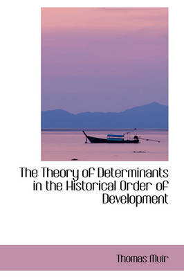 The Theory of Determinants in the Historical Order of Development by Thomas Muir