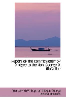 Report of the Commissioner of Bridges to the Hon. George B. McClellar by New York (N y ) Dept of Bridges