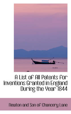 A List of All Patents for Inventions Granted in England During the Year 1844 by Newton And Son of Chancery Lane
