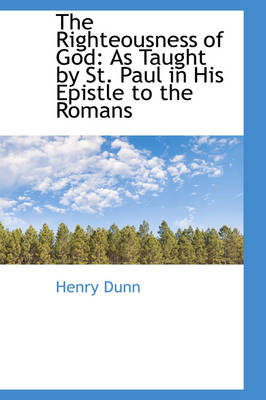 The Righteousness of God As Taught by St. Paul in His Epistle to the Romans by Henry Dunn