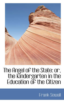 The Angel of the State Or, the Kindergarten in the Education of the Citizen by Frank Sewall