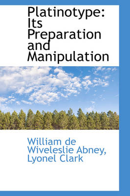 Platinotype Its Preparation and Manipulation by William De Wiveleslie Abney
