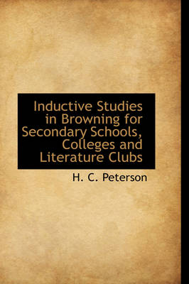 Inductive Studies in Browning for Secondary Schools, Colleges and Literature Clubs by H C Peterson