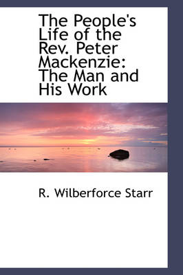 The People's Life of the REV. Peter MacKenzie The Man and His Work by R Wilberforc Starr