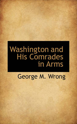 Washington and His Comrades in Arms by George M Wrong