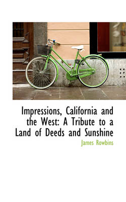 Impressions, California and the West A Tribute to a Land of Deeds and Sunshine by James Rowbins