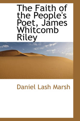 The Faith of the People's Poet, James Whitcomb Riley by Daniel Lash Marsh