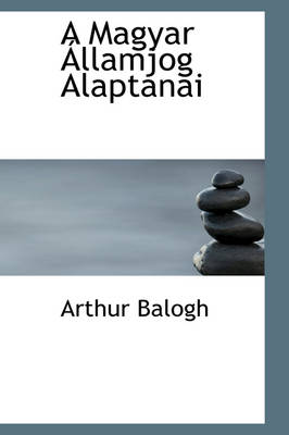 A Magyar Llamjog Alaptanai by Arthur Balogh