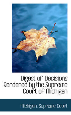 Digest of Decisions Rendered by the Supreme Court of Michigan by Michigan Supreme Court