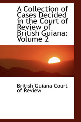 A Collection of Cases Decided in the Court of Review of British Guiana Volume 2 by British Guiana Court of Review