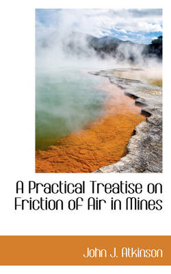 A Practical Treatise on Friction of Air in Mines by John J Atkinson