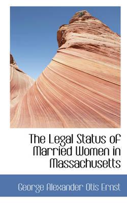 The Legal Status of Married Women in Massachusetts by George Alexander Otis Ernst
