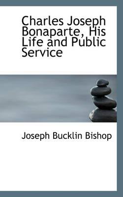 Charles Joseph Bonaparte, His Life and Public Service by Joseph Bucklin 1847 Bishop