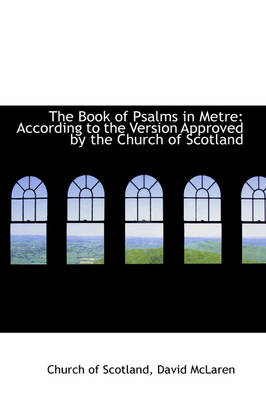 The Book of Psalms in Metre According to the Version Approved by the Church of Scotland by Church Of Scotland