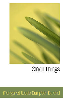 Small Things by Margaret Wade Campbell Deland