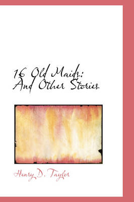 16 Old Maids And Other Stories by Henry D Taylor