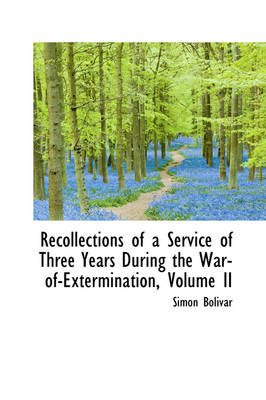 Recollections of a Service of Three Years During the War-Of-Extermination, Volume II by Simon Bolivar