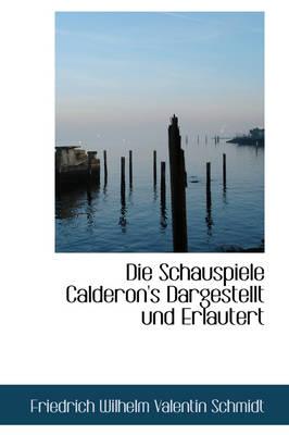 Die Schauspiele Calderon's Dargestellt Und Erlautert by Friedrich Wilhelm Valentin Schmidt