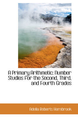 A Primary Arithmetic Number Studies for the Second, Third, and Fourth Grades by Adelia Roberts Hornbrook