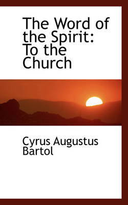 The Word of the Spirit To the Church by Cyrus Augustus Bartol