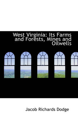 West Virginia Its Farms and Forests, Mines and Oilwells by Jacob Richards Dodge
