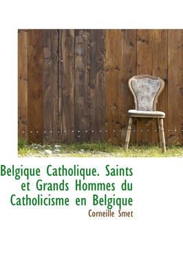 Belgique Catholique. Saints Et Grands Hommes Du Catholicisme En Belgique by Corneille Smet