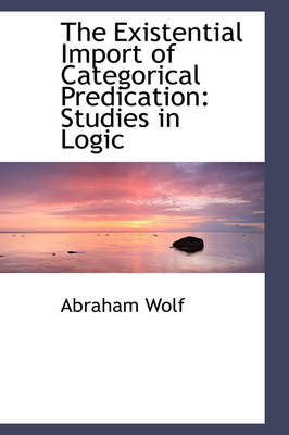 The Existential Import of Categorical Predication Studies in Logic by Abraham Wolf