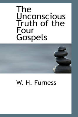 The Unconscious Truth of the Four Gospels by W H Furness