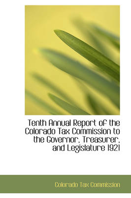 Tenth Annual Report of the Colorado Tax Commission to the Governor, Treasurer, and Legislature 1921 by Colorado Tax Commission